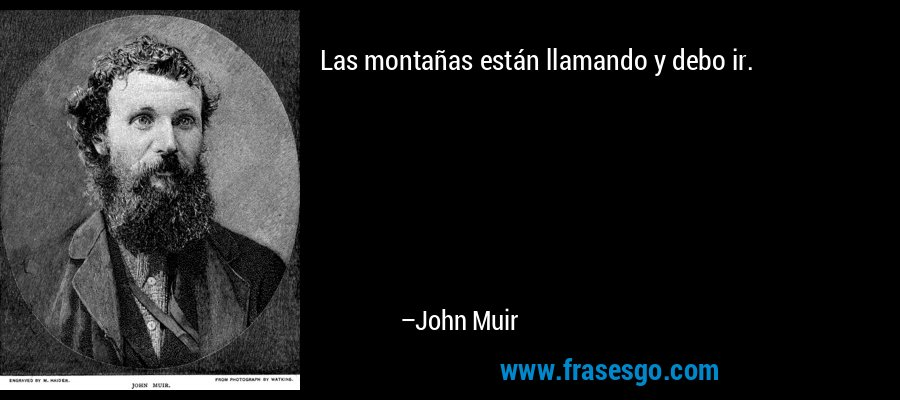 Las montañas están llamando y debo ir. – John Muir