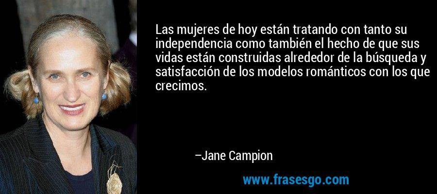 Las mujeres de hoy están tratando con tanto su independencia como también el hecho de que sus vidas están construidas alrededor de la búsqueda y satisfacción de los modelos románticos con los que crecimos. – Jane Campion