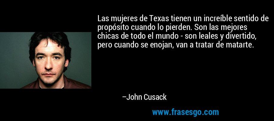 Las mujeres de Texas tienen un increíble sentido de propósito cuando lo pierden. Son las mejores chicas de todo el mundo - son leales y divertido, pero cuando se enojan, van a tratar de matarte. – John Cusack