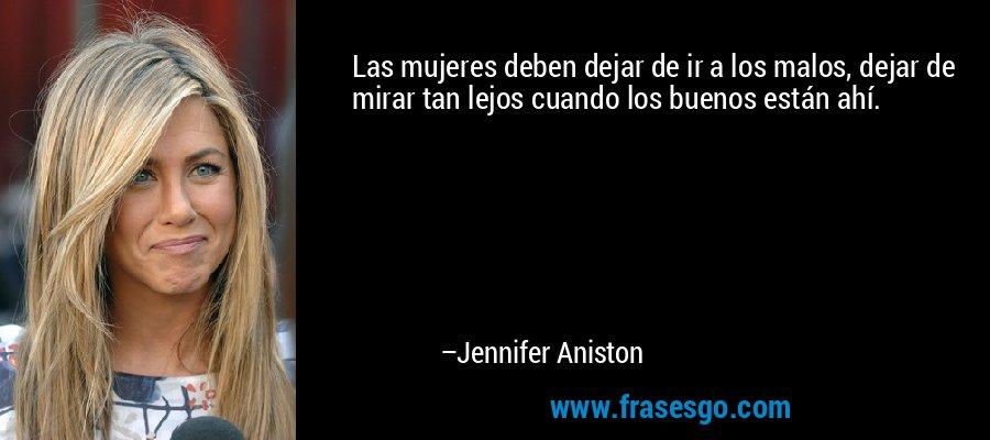 Las mujeres deben dejar de ir a los malos, dejar de mirar tan lejos cuando los buenos están ahí. – Jennifer Aniston
