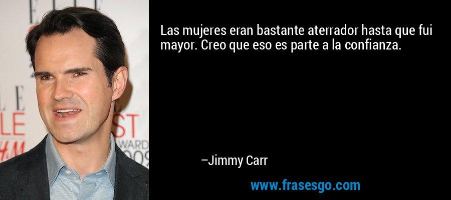 Las mujeres eran bastante aterrador hasta que fui mayor. Creo que eso es parte a la confianza. – Jimmy Carr
