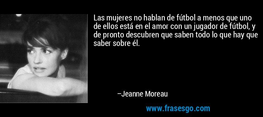 Las mujeres no hablan de fútbol a menos que uno de ellos está en el amor con un jugador de fútbol, y de pronto descubren que saben todo lo que hay que saber sobre él. – Jeanne Moreau