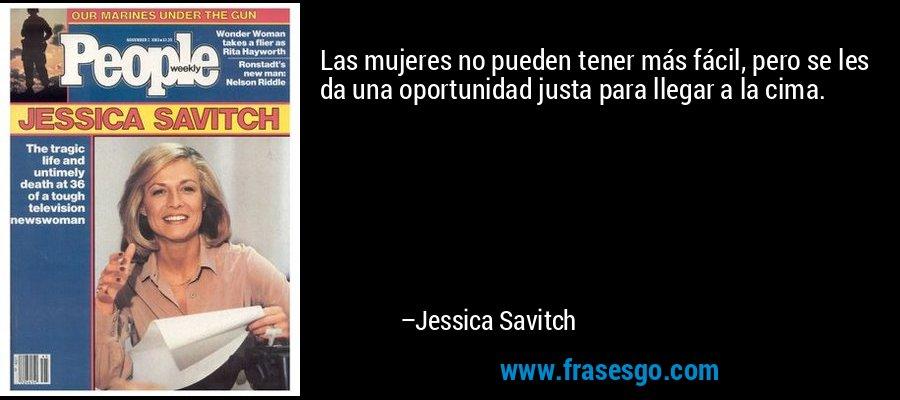 Las mujeres no pueden tener más fácil, pero se les da una oportunidad justa para llegar a la cima. – Jessica Savitch