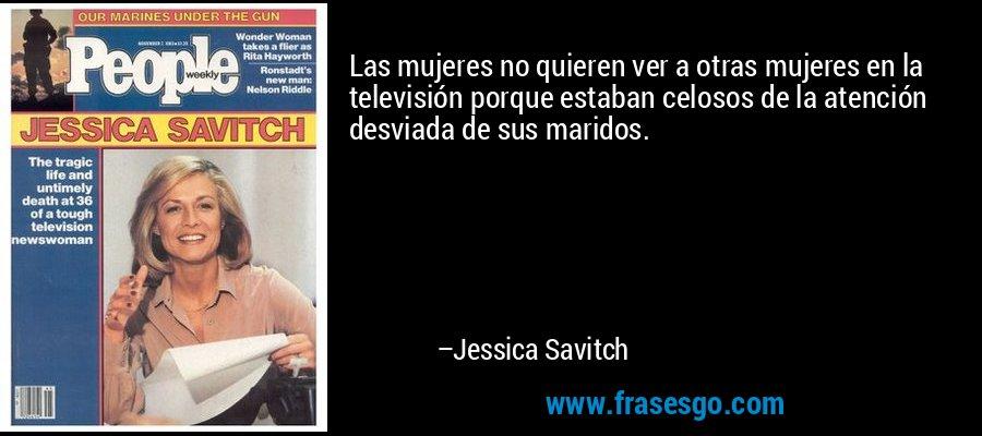 Las mujeres no quieren ver a otras mujeres en la televisión porque estaban celosos de la atención desviada de sus maridos. – Jessica Savitch