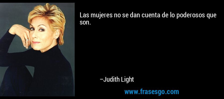 Las mujeres no se dan cuenta de lo poderosos que son. – Judith Light