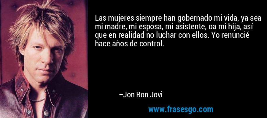 Las mujeres siempre han gobernado mi vida, ya sea mi madre, mi esposa, mi asistente, oa mi hija, así que en realidad no luchar con ellos. Yo renuncié hace años de control. – Jon Bon Jovi