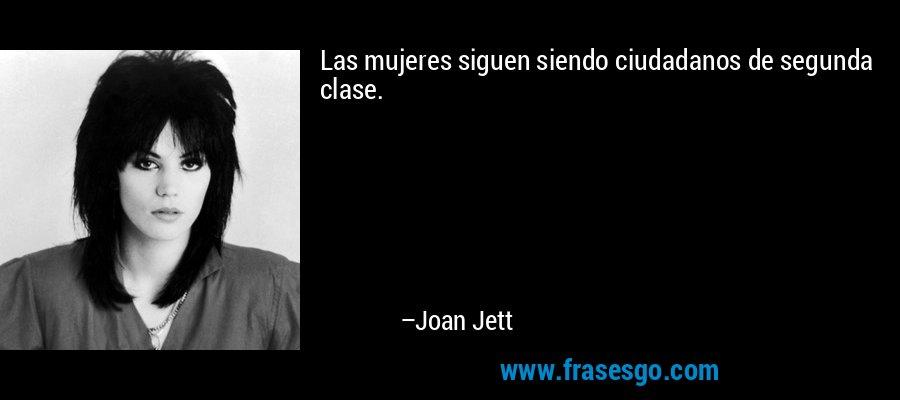 Las mujeres siguen siendo ciudadanos de segunda clase. – Joan Jett