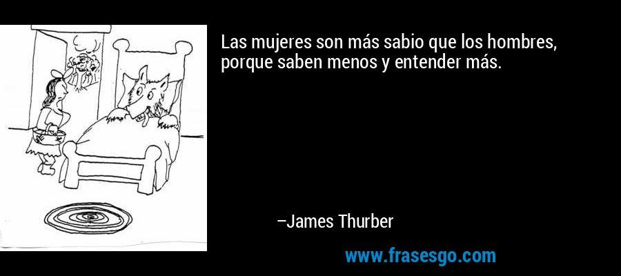 Las mujeres son más sabio que los hombres, porque saben menos y entender más. – James Thurber