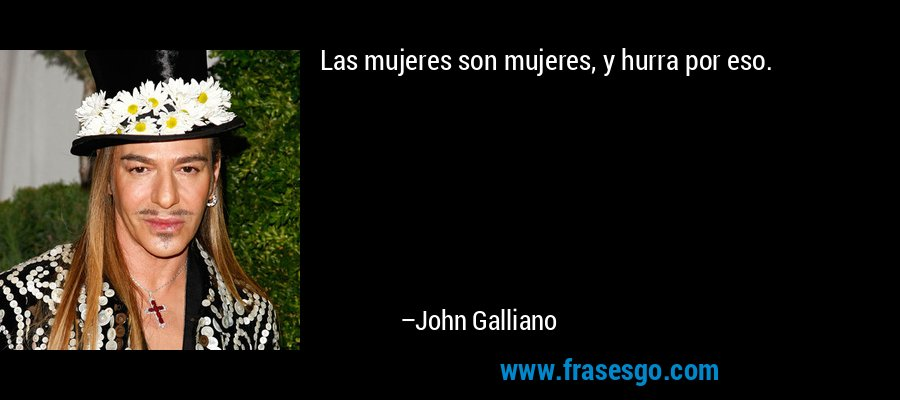 Las mujeres son mujeres, y hurra por eso. – John Galliano