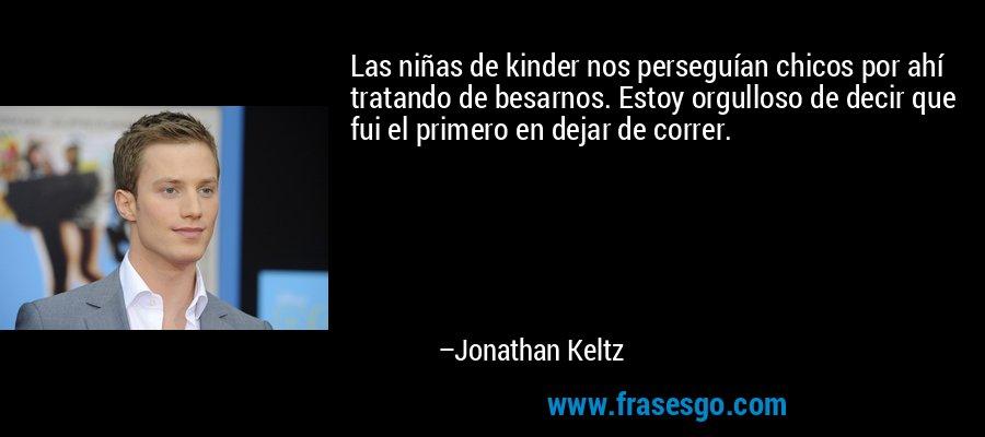 Las niñas de kinder nos perseguían chicos por ahí tratando de besarnos. Estoy orgulloso de decir que fui el primero en dejar de correr. – Jonathan Keltz