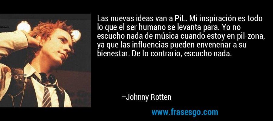 Las nuevas ideas van a PiL. Mi inspiración es todo lo que el ser humano se levanta para. Yo no escucho nada de música cuando estoy en pil-zona, ya que las influencias pueden envenenar a su bienestar. De lo contrario, escucho nada. – Johnny Rotten
