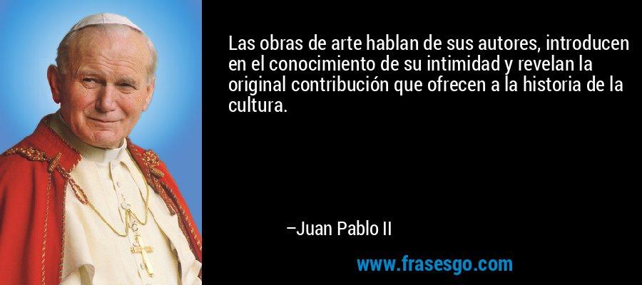 Las obras de arte hablan de sus autores, introducen en el conocimiento de su intimidad y revelan la original contribución que ofrecen a la historia de la cultura. – Juan Pablo II