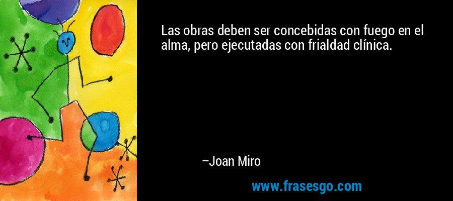 Las obras deben ser concebidas con fuego en el alma, pero ejecutadas con frialdad clínica. – Joan Miro