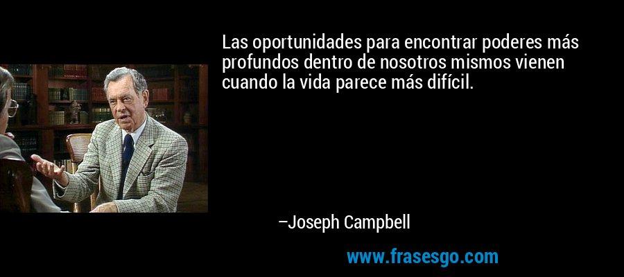 Las oportunidades para encontrar poderes más profundos dentro de nosotros mismos vienen cuando la vida parece más difícil. – Joseph Campbell