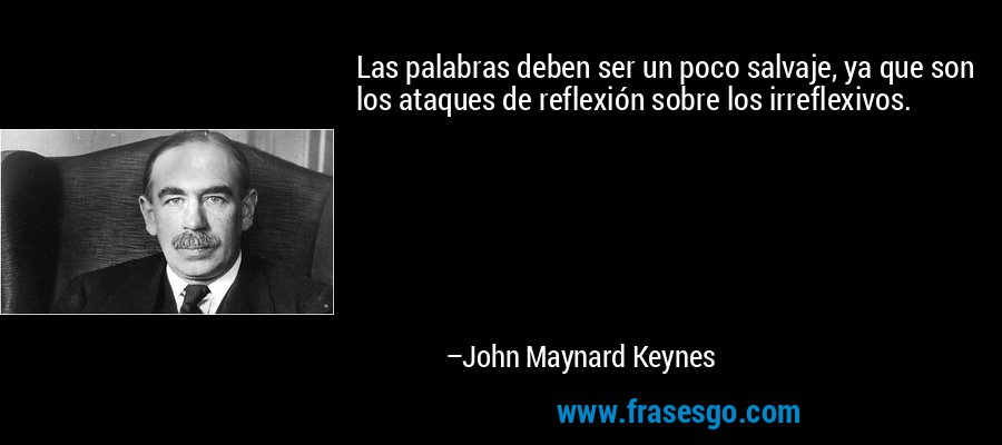 Las palabras deben ser un poco salvaje, ya que son los ataques de reflexión sobre los irreflexivos. – John Maynard Keynes