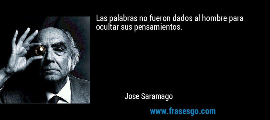 Las palabras no fueron dados al hombre para ocultar sus pensamientos. – Jose Saramago