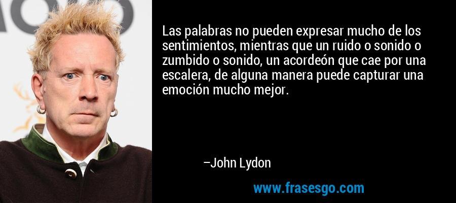 Las palabras no pueden expresar mucho de los sentimientos, mientras que un ruido o sonido o zumbido o sonido, un acordeón que cae por una escalera, de alguna manera puede capturar una emoción mucho mejor. – John Lydon