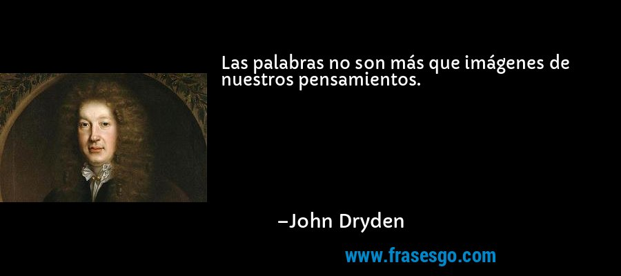 Las palabras no son más que imágenes de nuestros pensamientos. – John Dryden