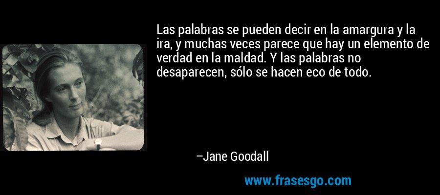 Las palabras se pueden decir en la amargura y la ira, y muchas veces parece que hay un elemento de verdad en la maldad. Y las palabras no desaparecen, sólo se hacen eco de todo. – Jane Goodall