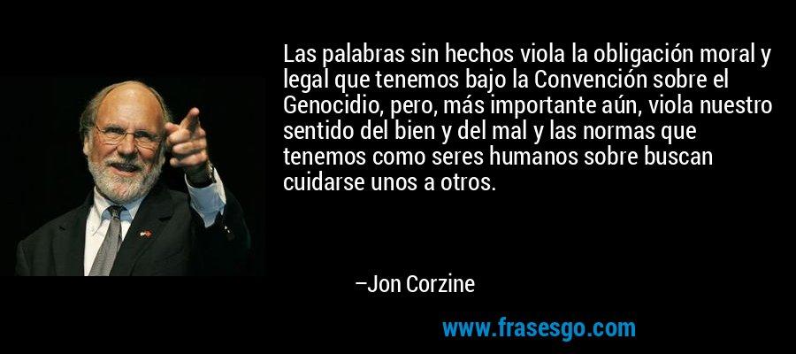 Las palabras sin hechos viola la obligación moral y legal que tenemos bajo la Convención sobre el Genocidio, pero, más importante aún, viola nuestro sentido del bien y del mal y las normas que tenemos como seres humanos sobre buscan cuidarse unos a otros. – Jon Corzine