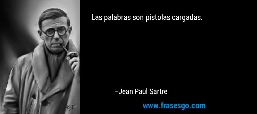 Las palabras son pistolas cargadas. – Jean Paul Sartre