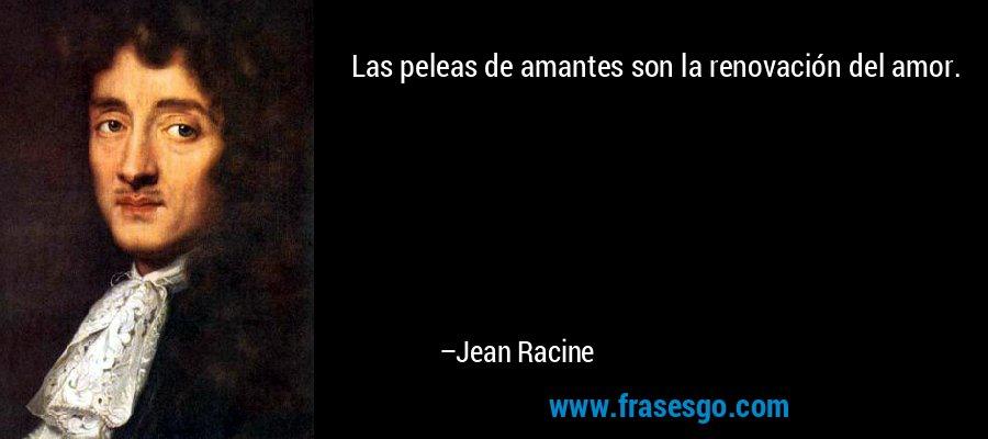 Las peleas de amantes son la renovación del amor. – Jean Racine
