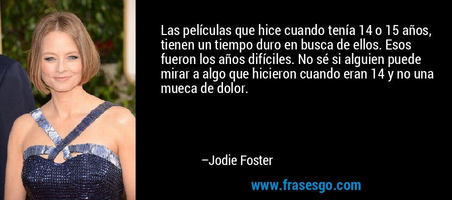 Las películas que hice cuando tenía 14 o 15 años, tienen un tiempo duro en busca de ellos. Esos fueron los años difíciles. No sé si alguien puede mirar a algo que hicieron cuando eran 14 y no una mueca de dolor. – Jodie Foster