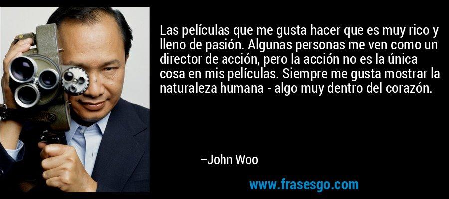 Las películas que me gusta hacer que es muy rico y lleno de pasión. Algunas personas me ven como un director de acción, pero la acción no es la única cosa en mis películas. Siempre me gusta mostrar la naturaleza humana - algo muy dentro del corazón. – John Woo
