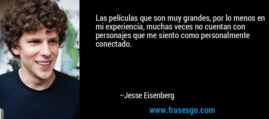 Las películas que son muy grandes, por lo menos en mi experiencia, muchas veces no cuentan con personajes que me siento como personalmente conectado. – Jesse Eisenberg