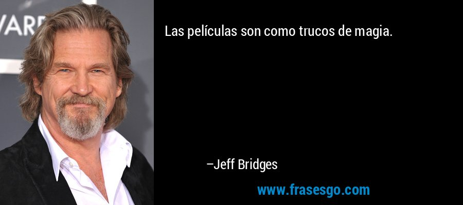 Las películas son como trucos de magia. – Jeff Bridges