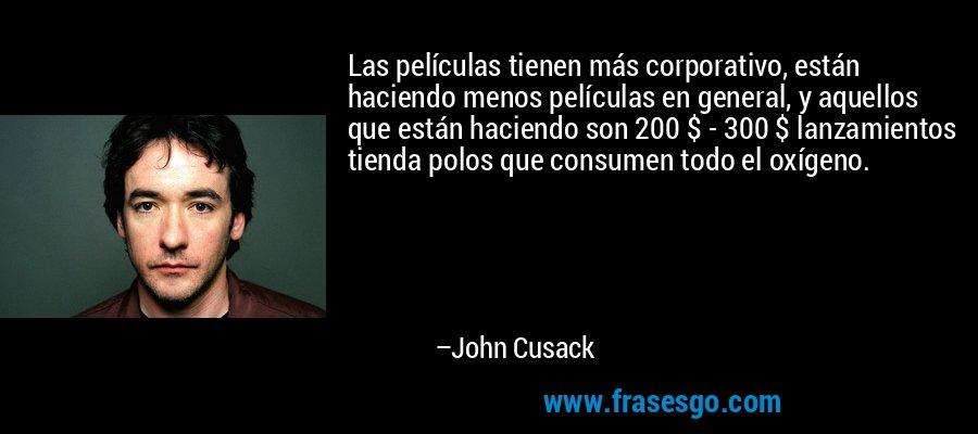 Las películas tienen más corporativo, están haciendo menos películas en general, y aquellos que están haciendo son 200 $ - 300 $ lanzamientos tienda polos que consumen todo el oxígeno. – John Cusack