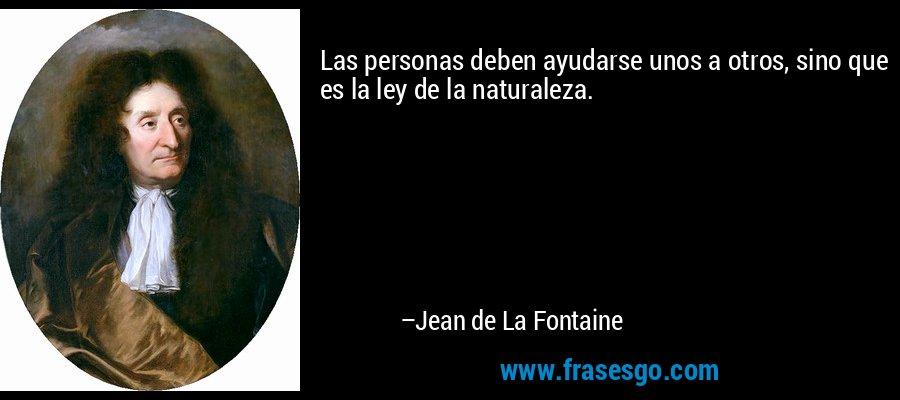 Las personas deben ayudarse unos a otros, sino que es la ley de la naturaleza. – Jean de La Fontaine