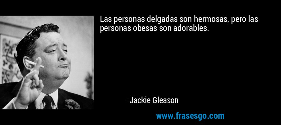 Las personas delgadas son hermosas, pero las personas obesas son adorables. – Jackie Gleason