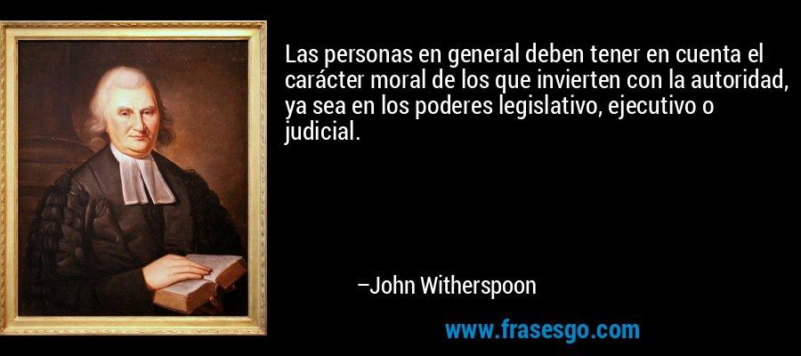 Las personas en general deben tener en cuenta el carácter moral de los que invierten con la autoridad, ya sea en los poderes legislativo, ejecutivo o judicial. – John Witherspoon