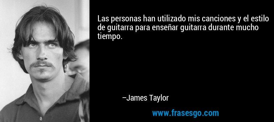 Las personas han utilizado mis canciones y el estilo de guitarra para enseñar guitarra durante mucho tiempo. – James Taylor