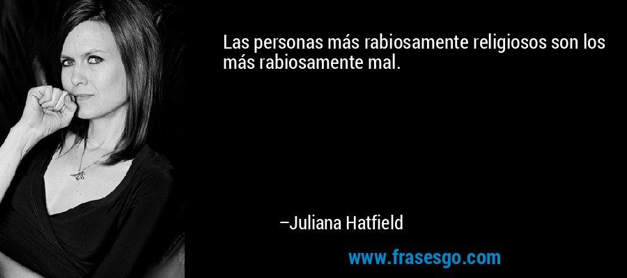 Las personas más rabiosamente religiosos son los más rabiosamente mal. – Juliana Hatfield