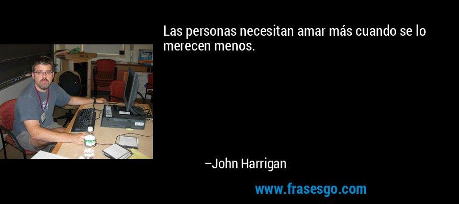 Las personas necesitan amar más cuando se lo merecen menos. – John Harrigan