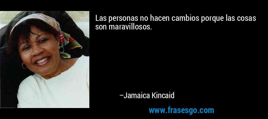 Las personas no hacen cambios porque las cosas son maravillosos. – Jamaica Kincaid