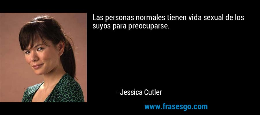 Las personas normales tienen vida sexual de los suyos para preocuparse. – Jessica Cutler