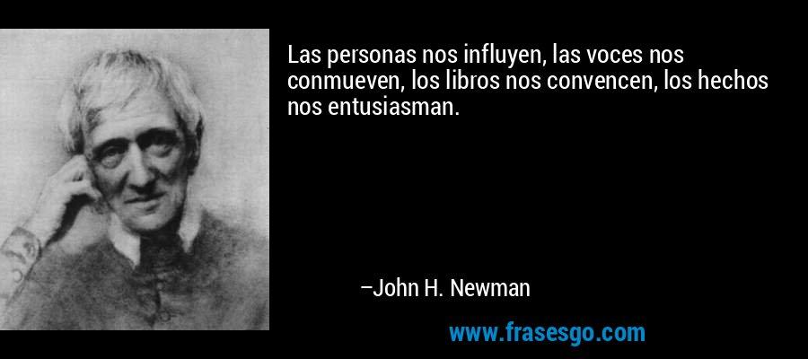 Las personas nos influyen, las voces nos conmueven, los libros nos convencen, los hechos nos entusiasman. – John H. Newman