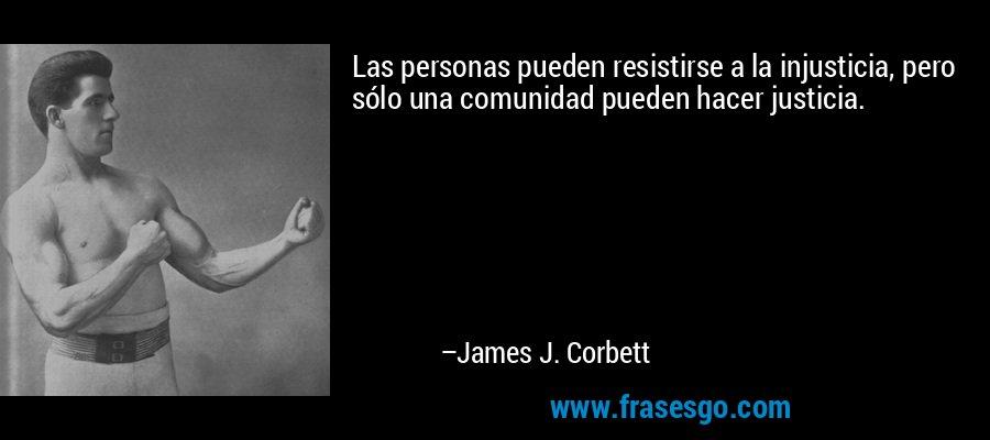 Las personas pueden resistirse a la injusticia, pero sólo una comunidad pueden hacer justicia. – James J. Corbett