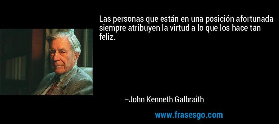 Las personas que están en una posición afortunada siempre atribuyen la virtud a lo que los hace tan feliz. – John Kenneth Galbraith