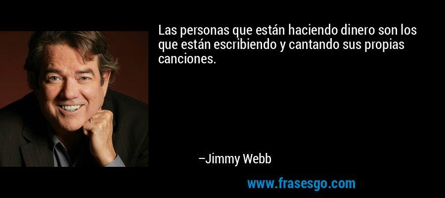 Las personas que están haciendo dinero son los que están escribiendo y cantando sus propias canciones. – Jimmy Webb