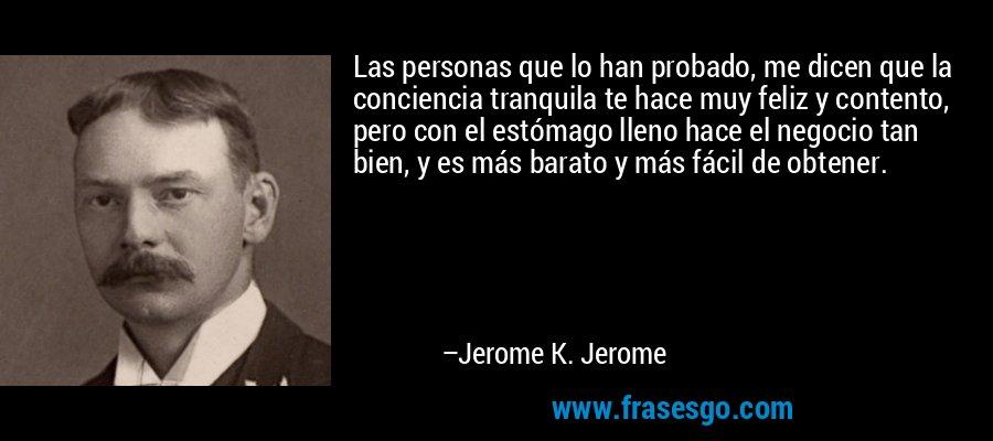 Las personas que lo han probado, me dicen que la conciencia tranquila te hace muy feliz y contento, pero con el estómago lleno hace el negocio tan bien, y es más barato y más fácil de obtener. – Jerome K. Jerome