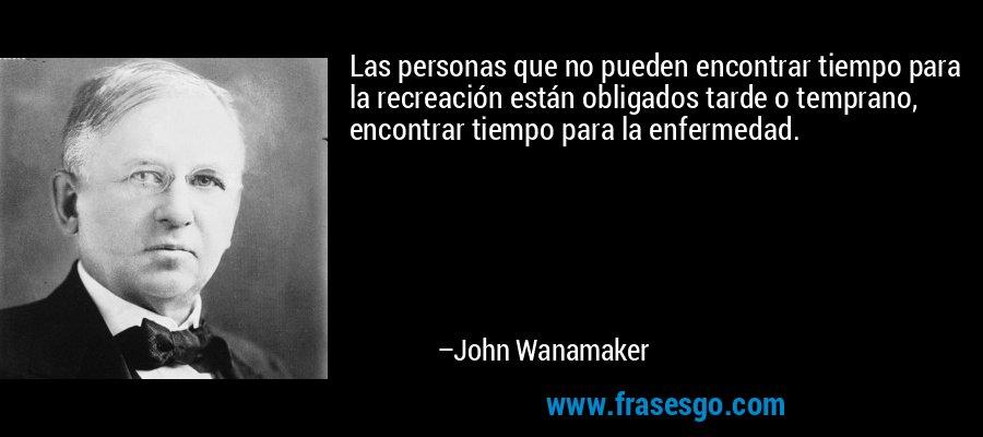 Las personas que no pueden encontrar tiempo para la recreación están obligados tarde o temprano, encontrar tiempo para la enfermedad. – John Wanamaker