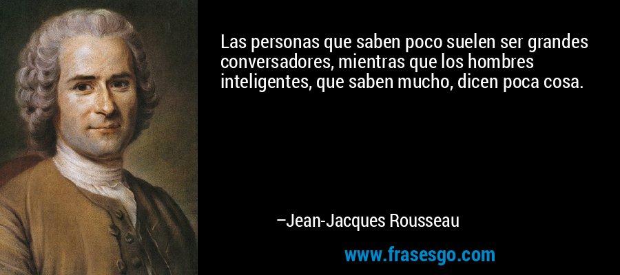 Las personas que saben poco suelen ser grandes conversadores, mientras que los hombres inteligentes, que saben mucho, dicen poca cosa. – Jean-Jacques Rousseau