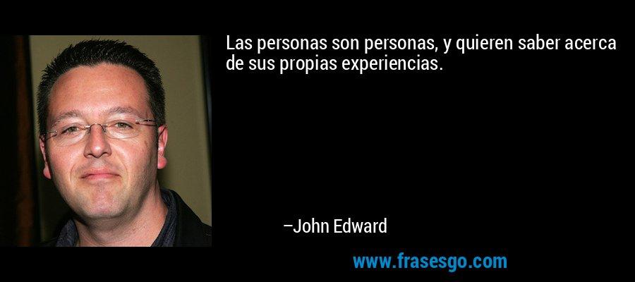 Las personas son personas, y quieren saber acerca de sus propias experiencias. – John Edward