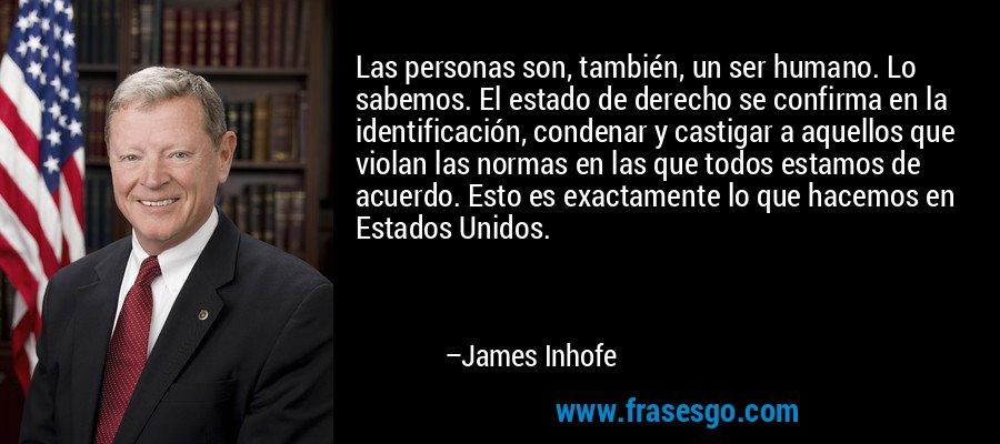 Las personas son, también, un ser humano. Lo sabemos. El estado de derecho se confirma en la identificación, condenar y castigar a aquellos que violan las normas en las que todos estamos de acuerdo. Esto es exactamente lo que hacemos en Estados Unidos. – James Inhofe