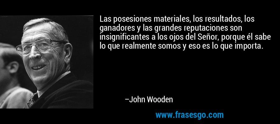 Las posesiones materiales, los resultados, los ganadores y las grandes reputaciones son insignificantes a los ojos del Señor, porque él sabe lo que realmente somos y eso es lo que importa. – John Wooden
