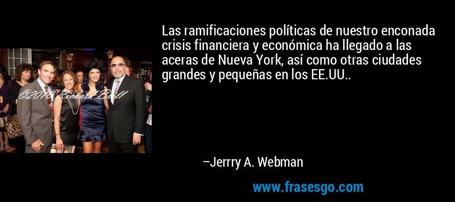Las ramificaciones políticas de nuestro enconada crisis financiera y económica ha llegado a las aceras de Nueva York, así como otras ciudades grandes y pequeñas en los EE.UU.. – Jerrry A. Webman